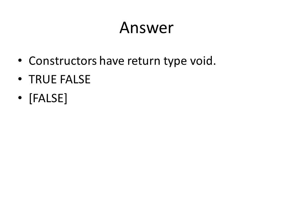 Answer Constructors have return type void. TRUE FALSE [FALSE]